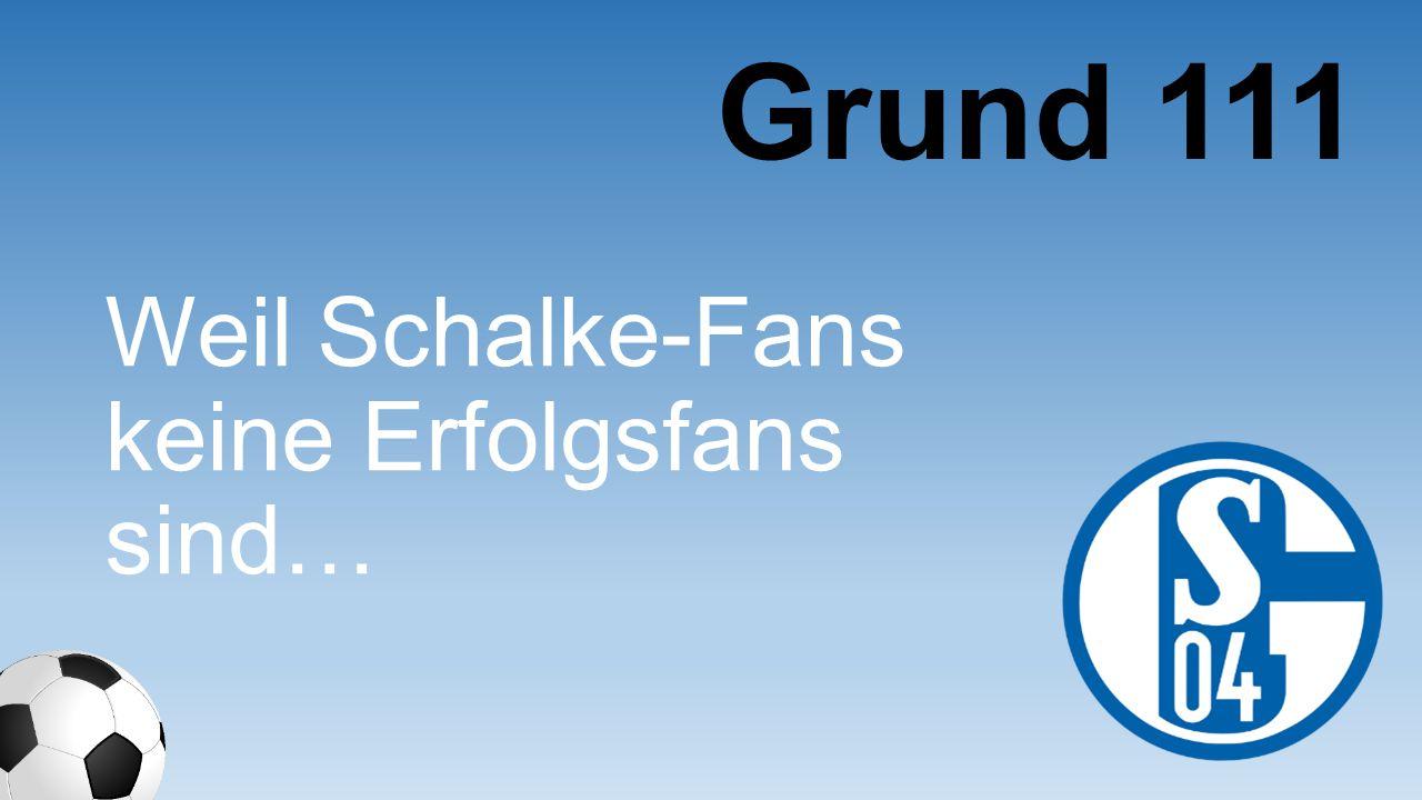 Grund 111 Weil Schalke- Fans keine Erfolgsfans sind…
