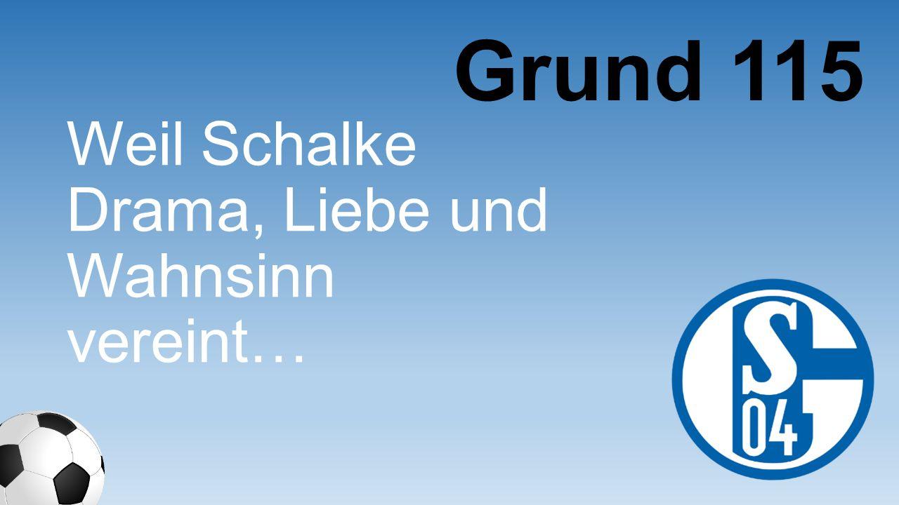 Grund 115 Weil Schalke Drama, Liebe und Wahnsinn vereint…