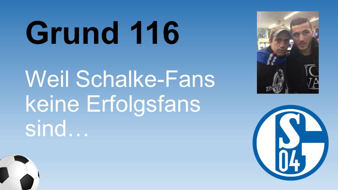 Grund 116 Weil Schalke- Fans keine Erfolgsfans sind…