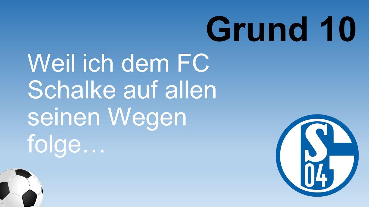 Grund 10 Weil ich dem FC Schalke auf allen seinen Wegen folge…
