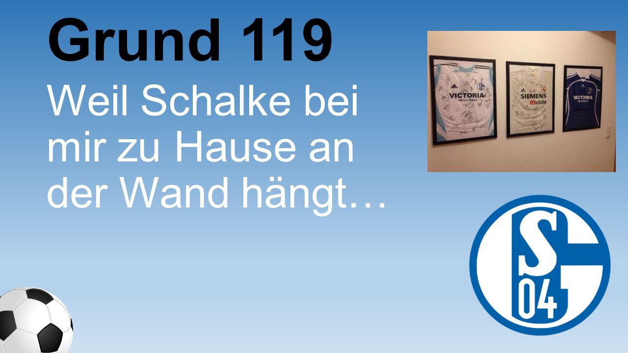 Grund 119 Weil Schalke bei mir zu Hause an der Wand hängt…
