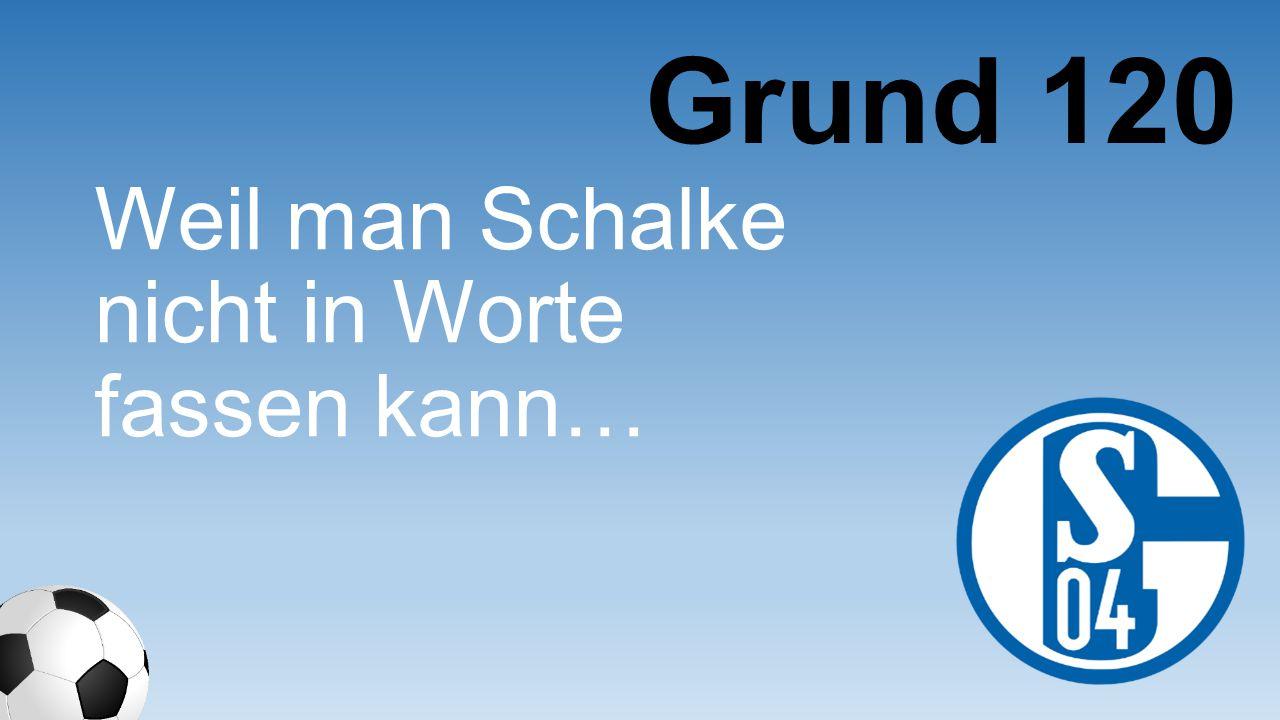 Grund 120 Weil man Schalke nicht in Worte fassen kann…