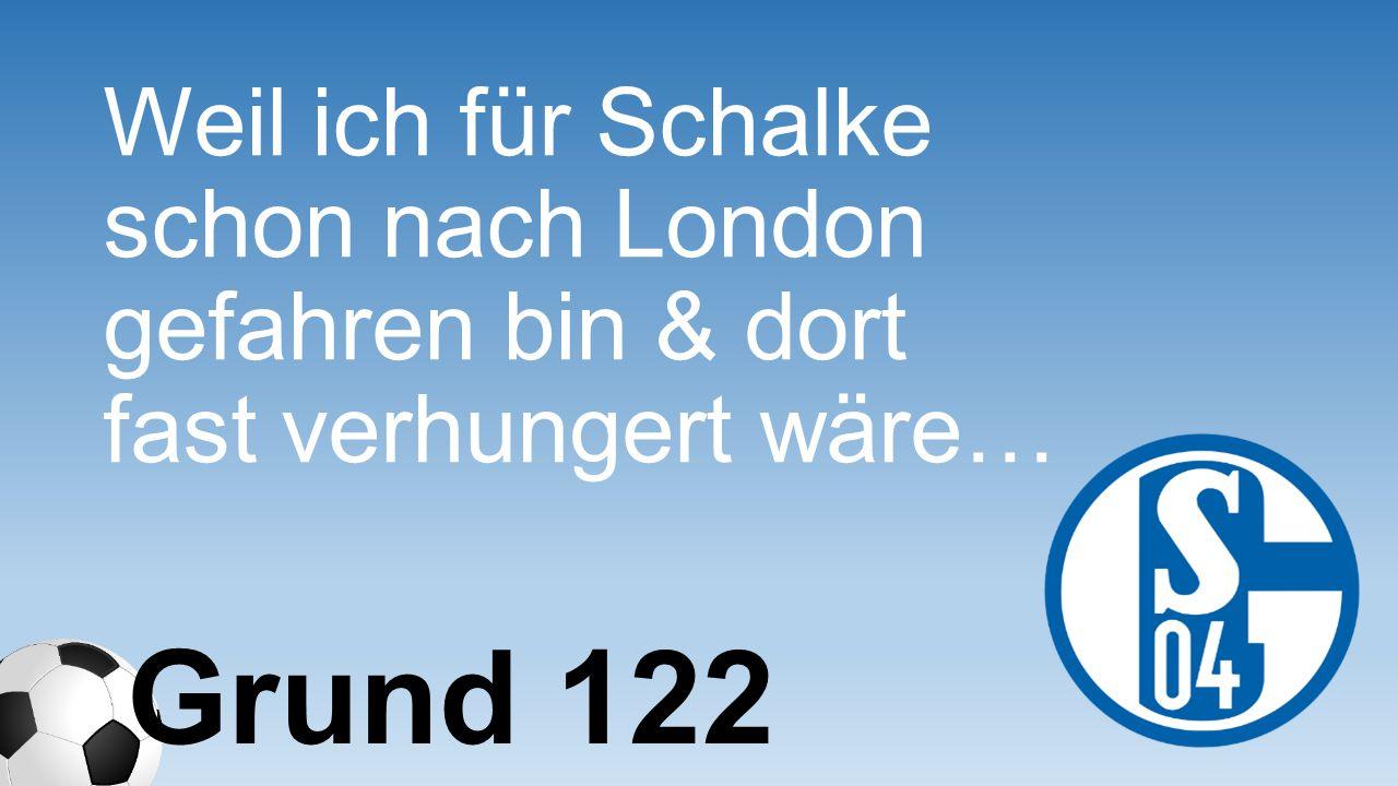Weil ich für Schalke schon nach London gefahren bin & dort fast verhungert wäre…