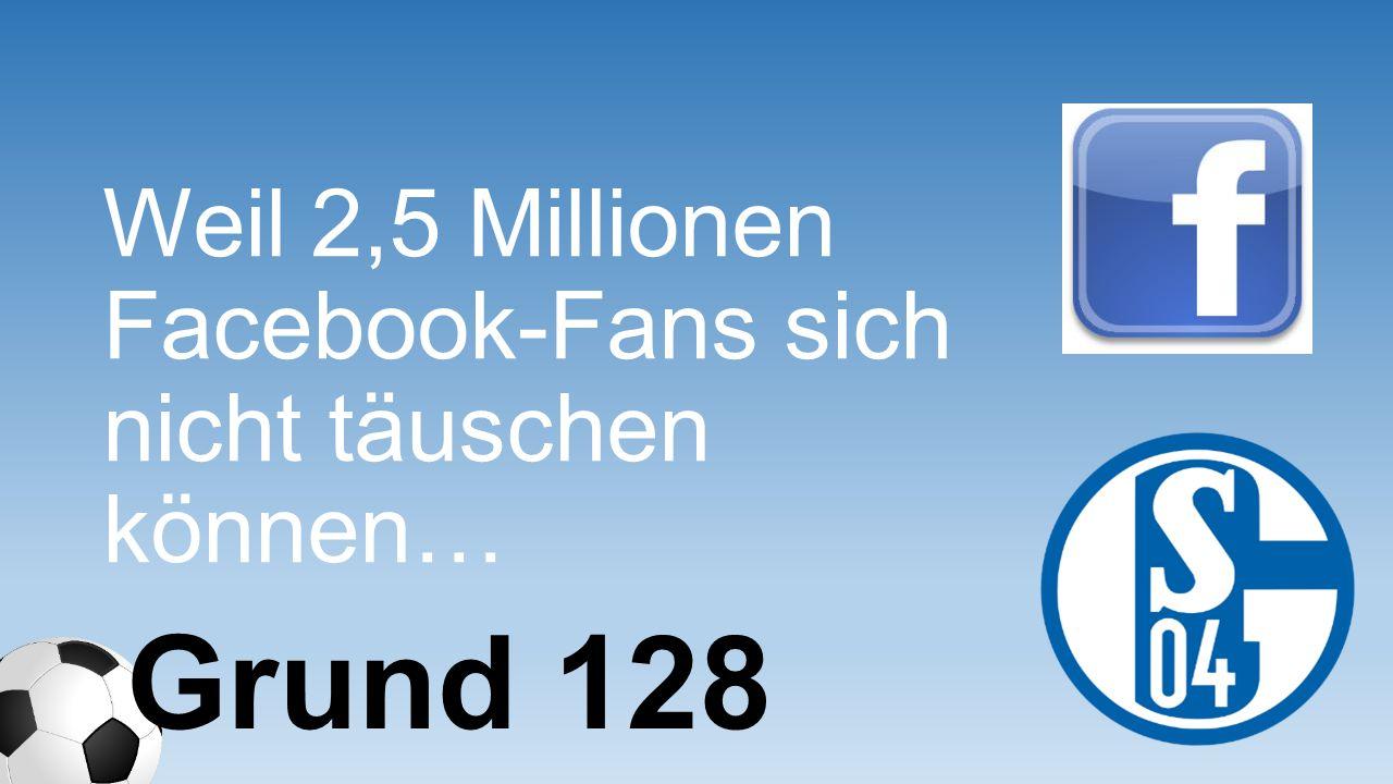 Weil 2,5 Millionen Facebook-Fans sich nicht täuschen können…