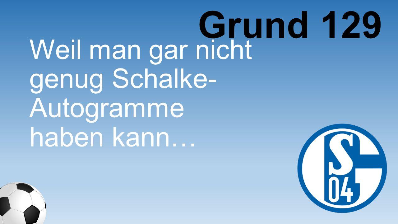 Grund 129 Weil man gar nicht genug Schalke- Autogramme haben kann…