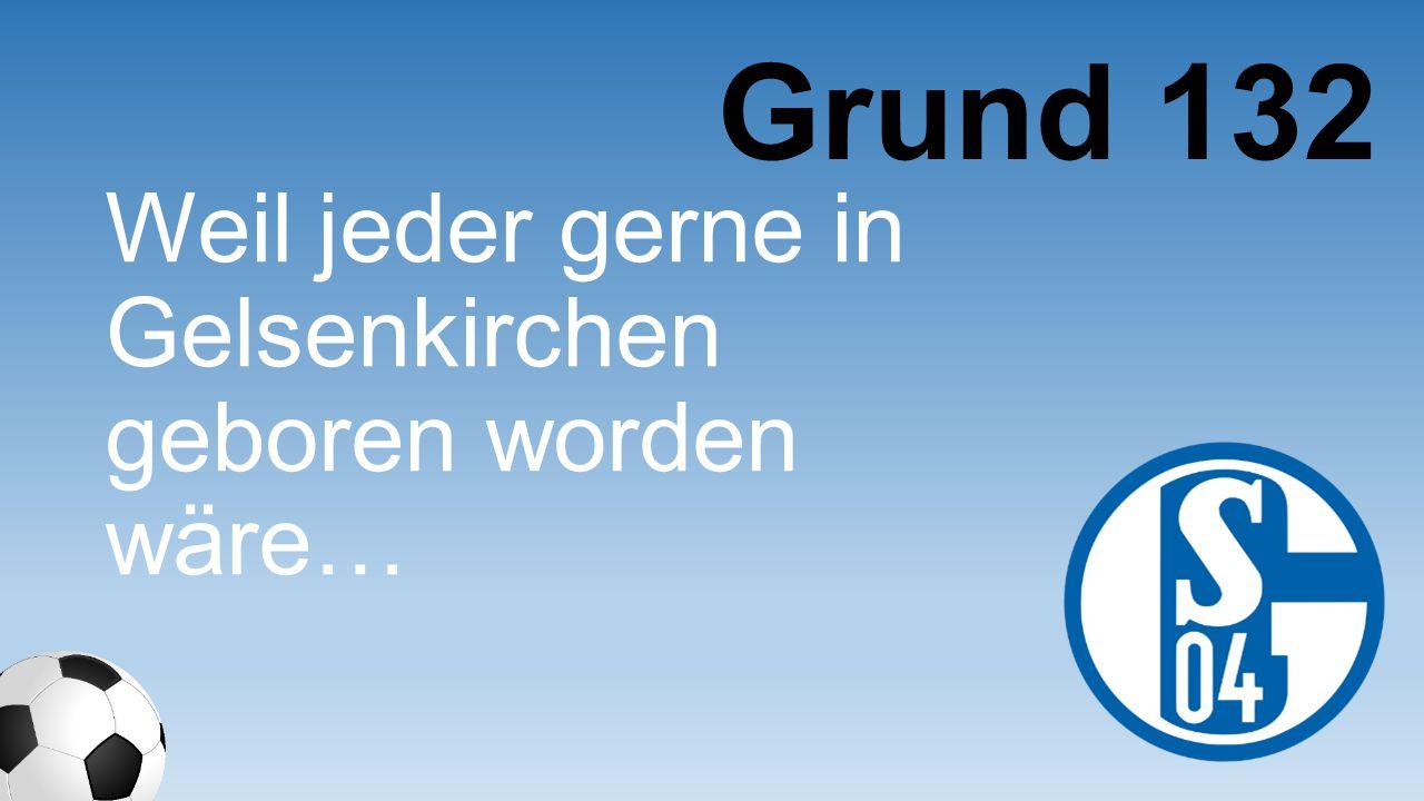 Grund 132 Weil jeder gerne in Gelsenkirche n geboren worden wäre…