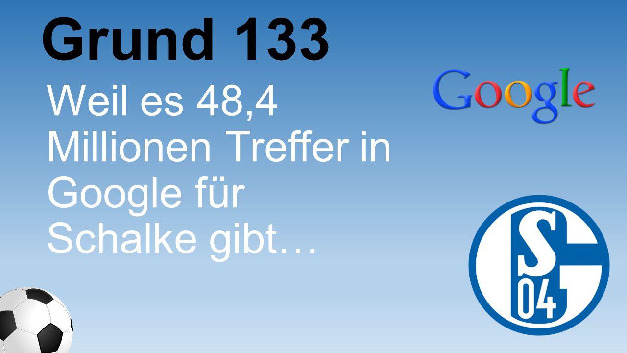 Grund 133 Weil es 48,4 Millionen Treffer in Google für Schalke gibt…