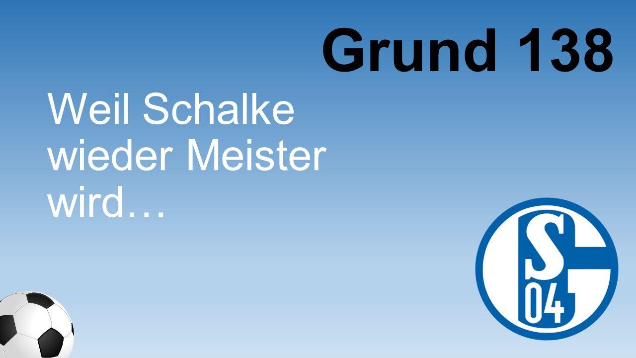 Grund 138 Weil Schalke wieder Meister wird…