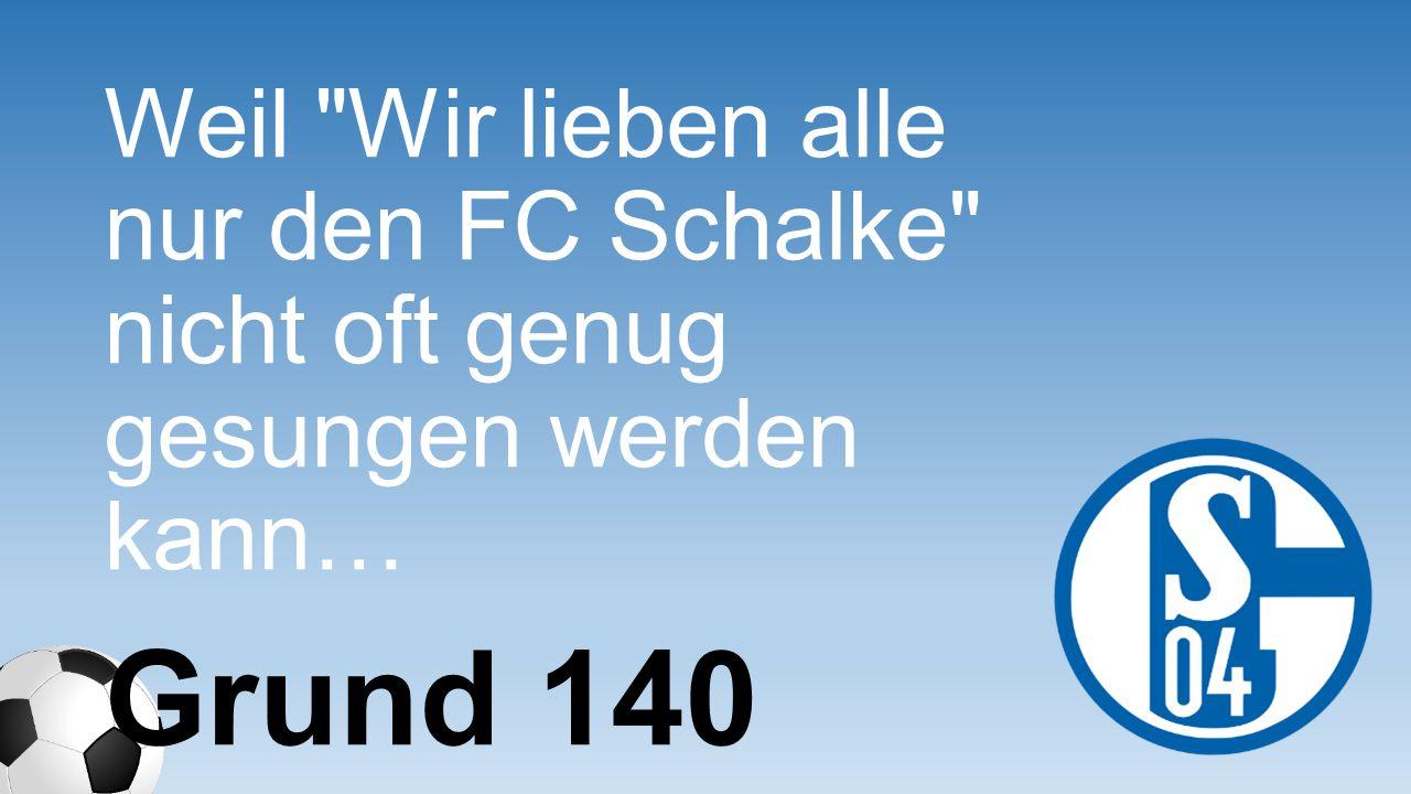 Weil Wir lieben alle nur den FC Schalke nicht oft genug gesungen werden kann…