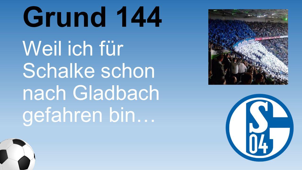 Grund 144 Weil ich für Schalke schon nach Gladbach gefahren bin…