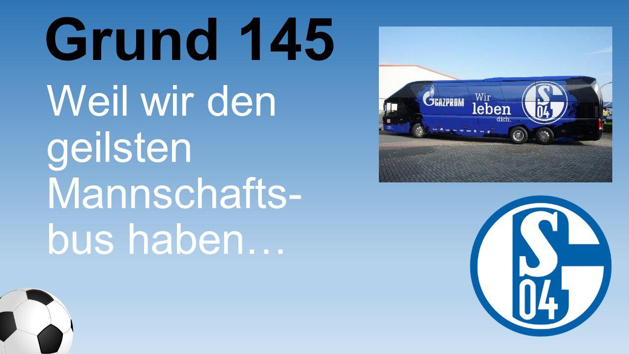 Grund 145 Weil wir den geilsten Mannschaf ts-bus haben…