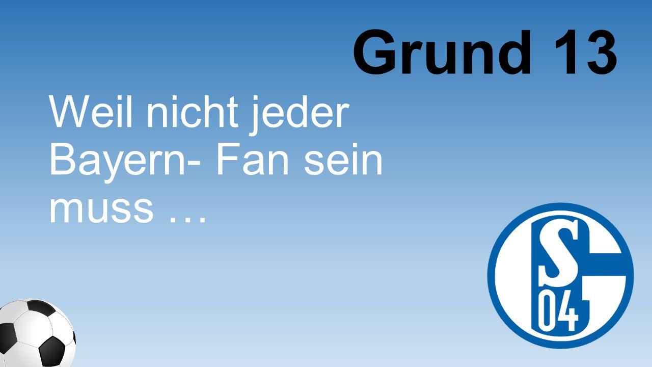 Grund 13 Weil nicht jeder Bayern- Fan sein muss …