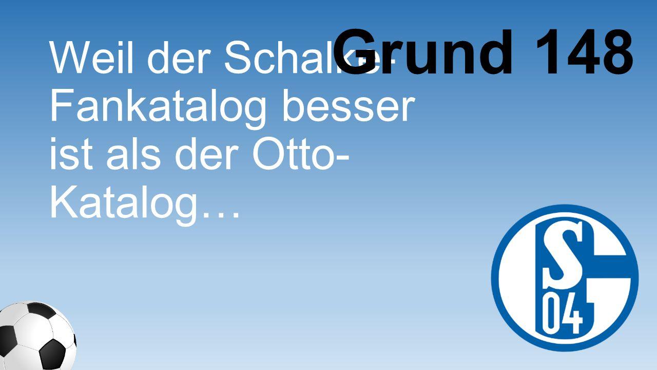 Grund 148 Weil der Schalke- Fankatalog besser ist als der Otto- Katalog…