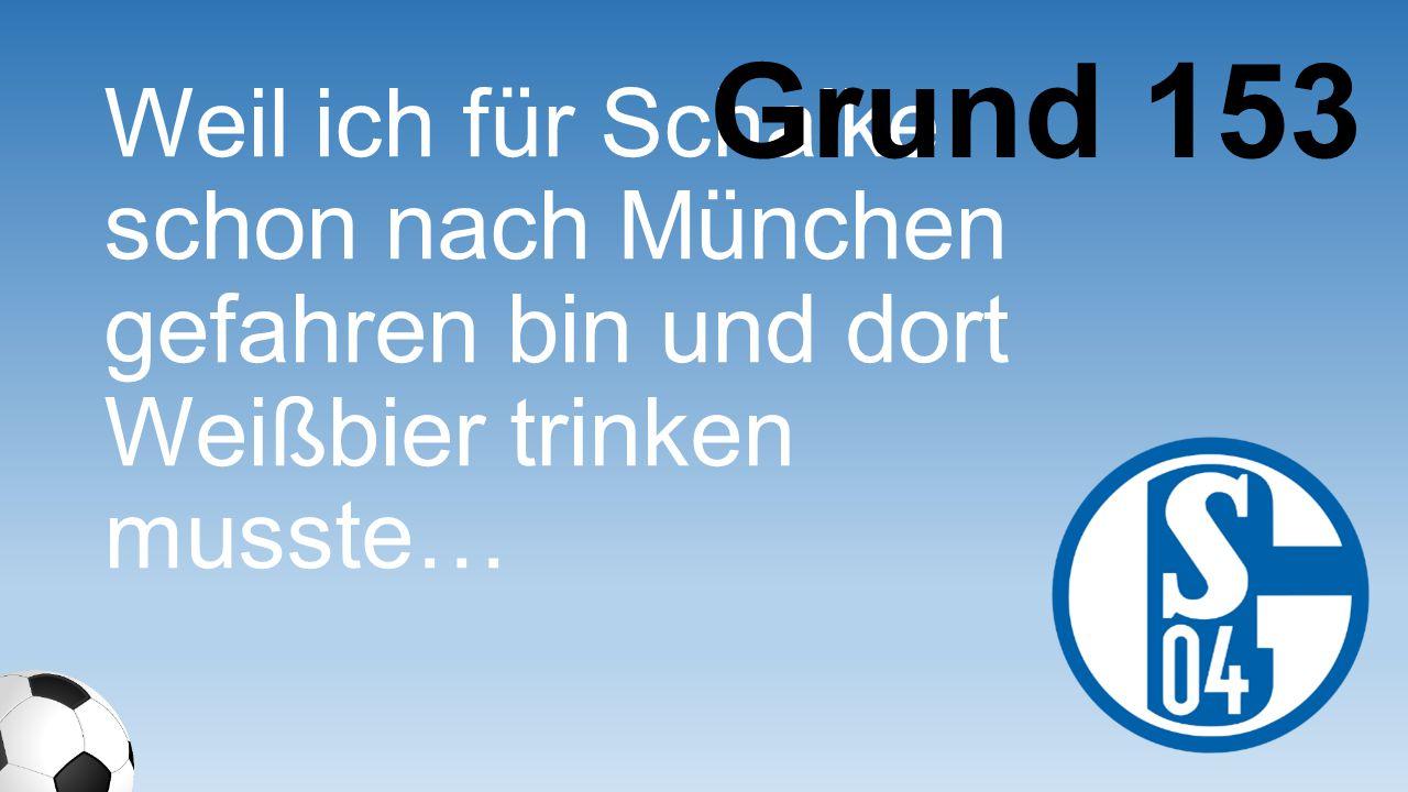 Grund 153 Weil ich für Schalke schon nach München gefahren bin und dort Weißbier trinken musste…