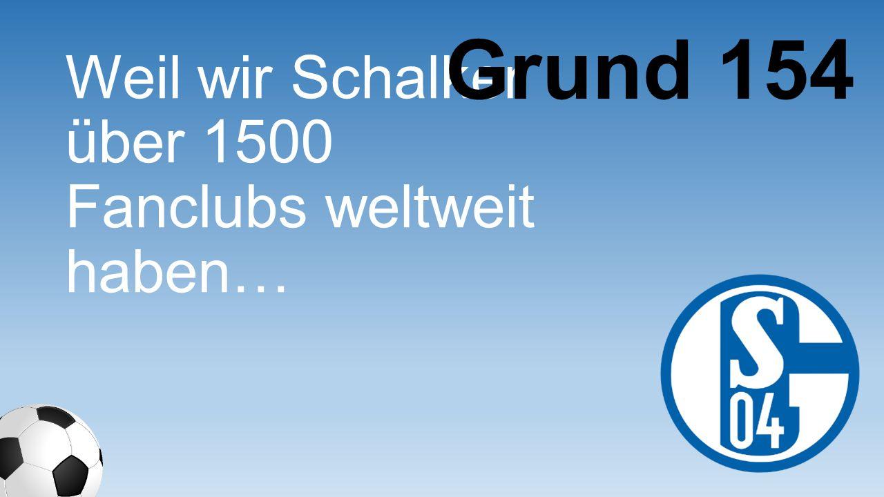Grund 154 Weil wir Schalker über 1500 Fanclubs weltweit haben…