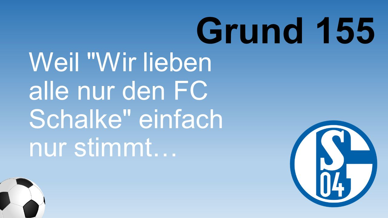 Grund 155 Weil Wir lieben alle nur den FC Schalke einfach nur stimmt…