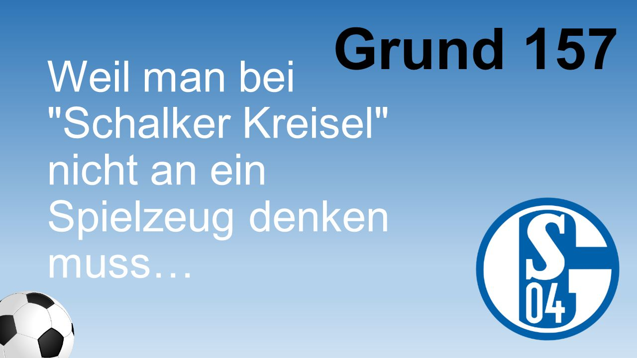 Grund 157 Weil man bei Schalker Kreisel nicht an ein Spielzeug denken muss…