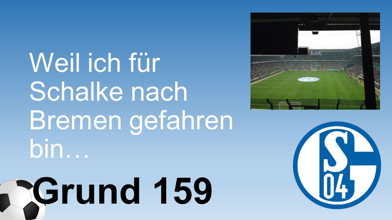 Weil ich für Schalke nach Bremen gefahren bin…