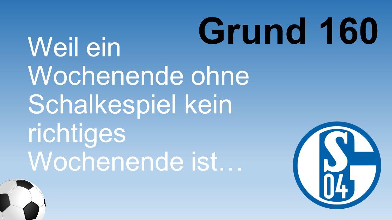 Grund 160 Weil ein Wochenende ohne Schalkespiel kein richtiges Wochenende ist…