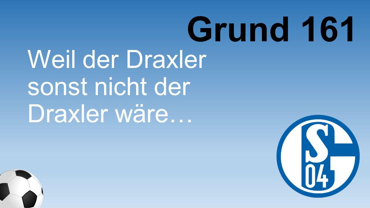 Grund 161 Weil der Draxler sonst nicht der Draxler wäre…