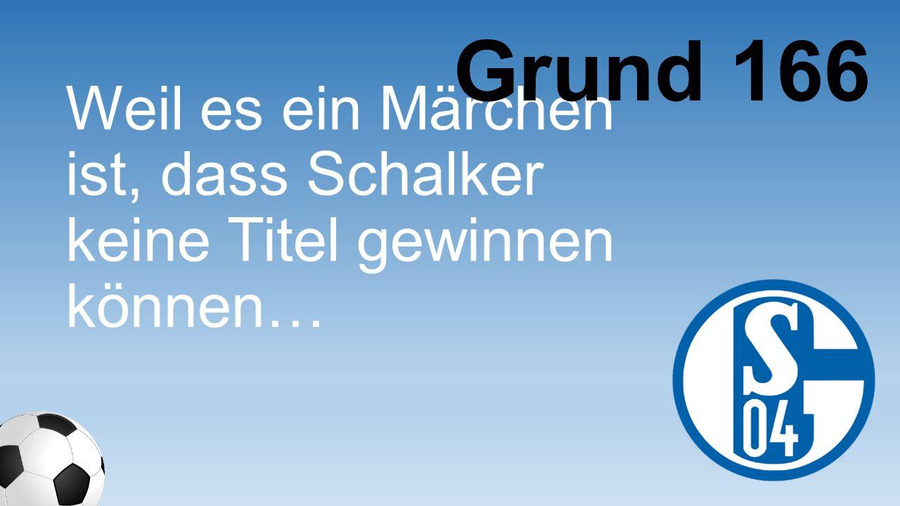 Grund 166 Weil es ein Märchen ist, dass Schalker keine Titel gewinnen können…