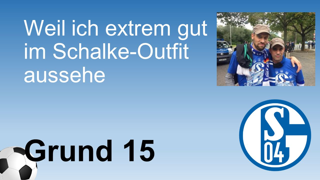 Weil ich extrem gut im Schalke- Outfit aussehe