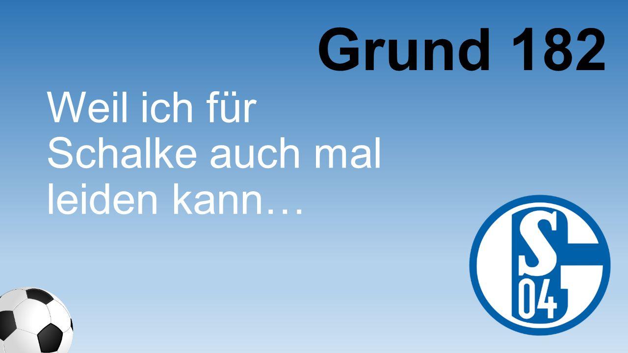 Grund 182 Weil ich für Schalke auch mal leiden kann…