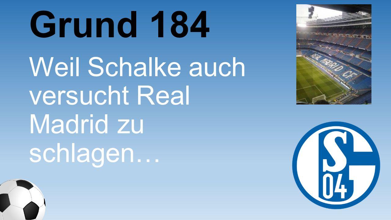 Grund 184 Weil Schalke auch versucht Real Madrid zu schlagen…