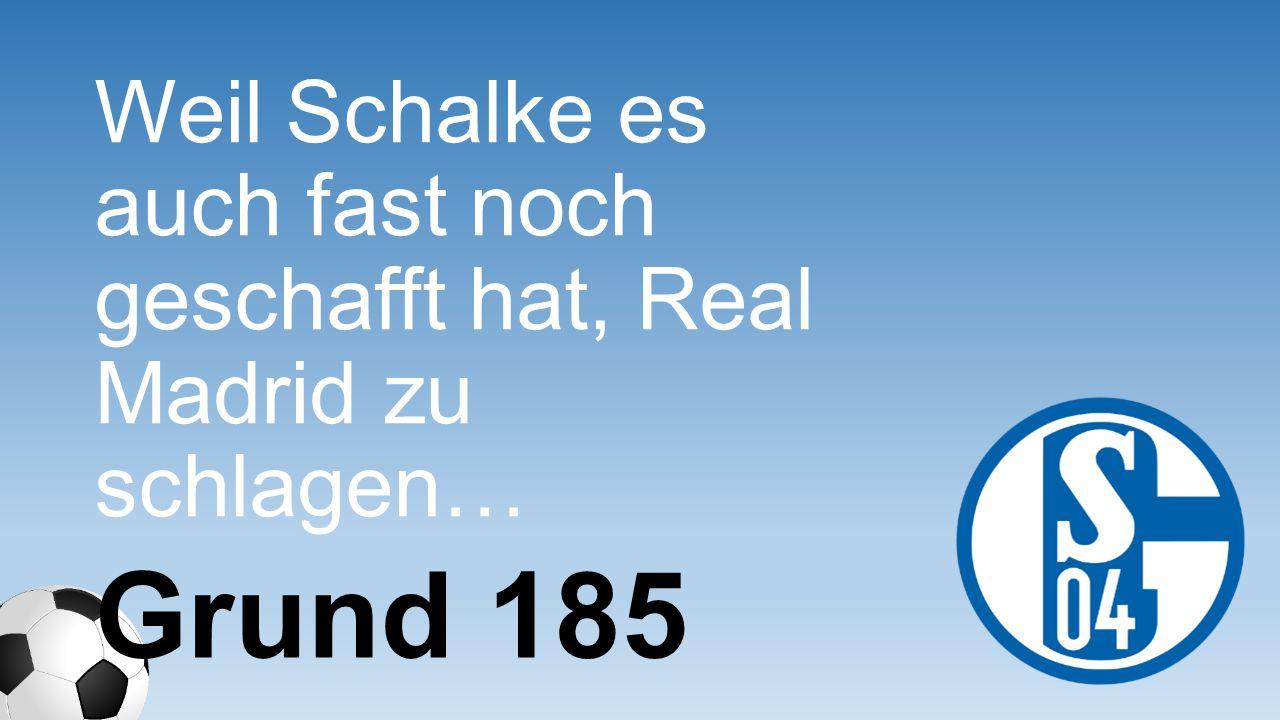 Weil Schalke es auch fast noch geschafft hat, Real Madrid zu schlagen…