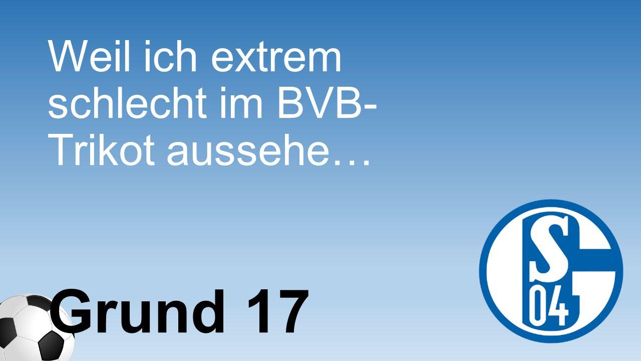 Weil ich extrem schlecht im BVB-Trikot aussehe…