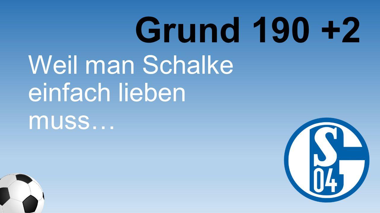 Grund 190 +2 Weil man Schalke einfach lieben muss…