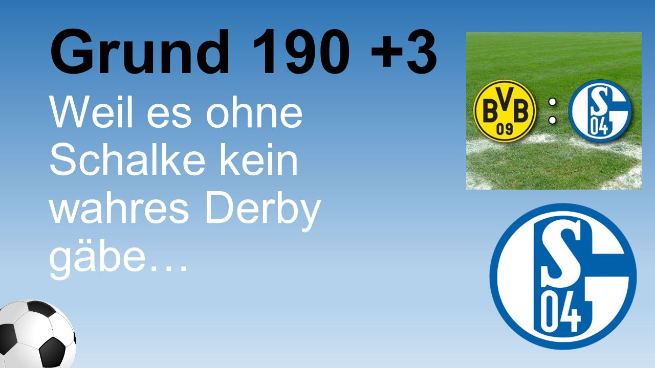 Grund 190 +3 Weil es ohne Schalke kein wahres Derby gäbe…