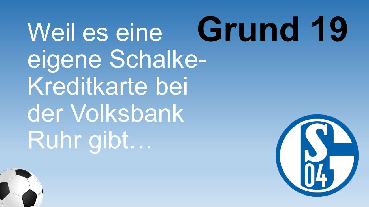 Grund 19 Weil es eine eigene Schalke- Kreditkarte bei der Volksbank Ruhr gibt…