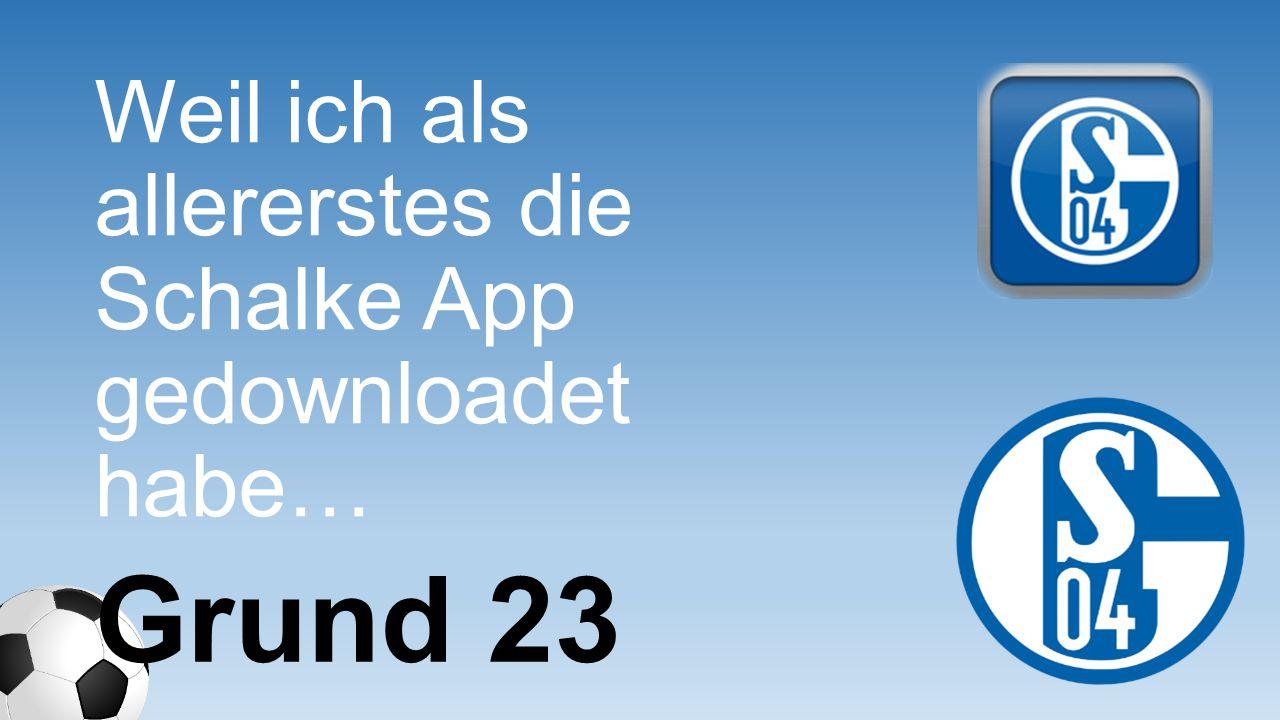 Weil ich als allererstes die Schalke App gedownloade t habe…