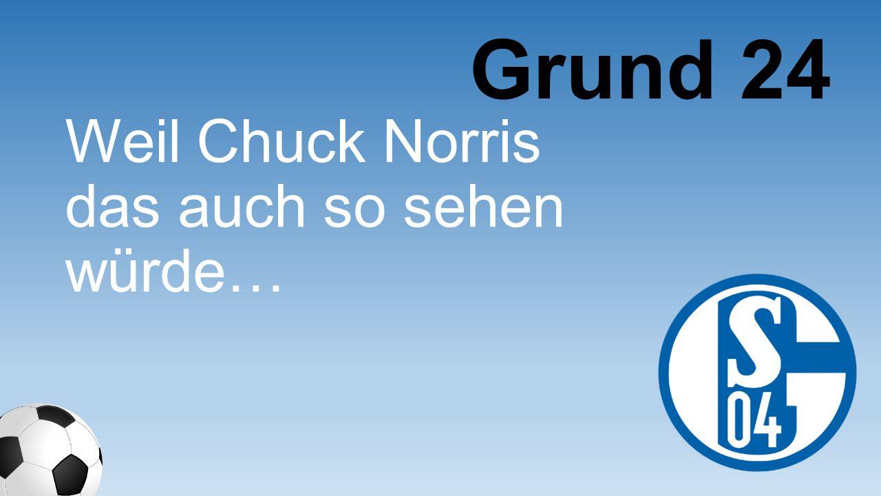 Grund 24 Weil Chuck Norris das auch so sehen würde…