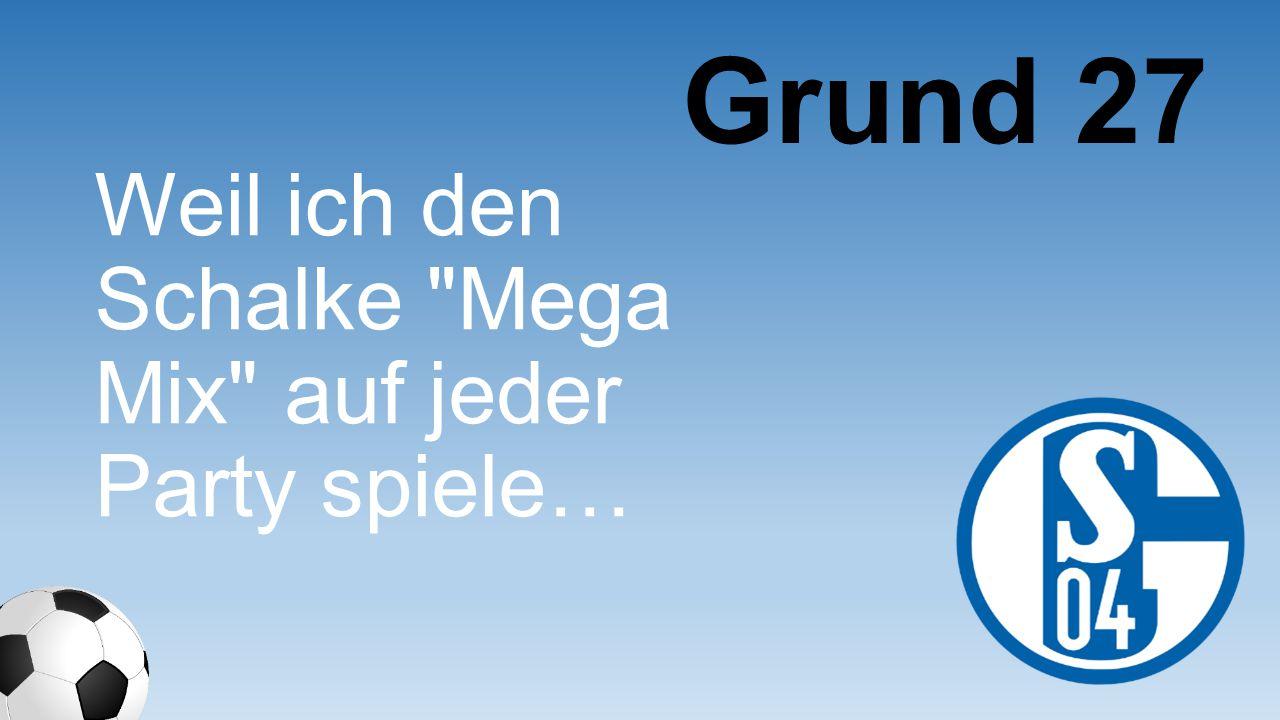 Grund 27 Weil ich den Schalke Mega Mix auf jeder Party spiele…