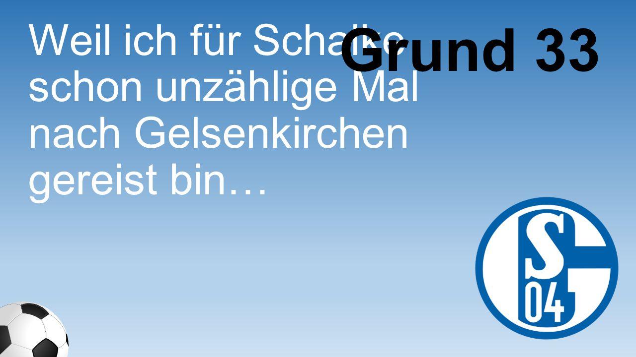 Grund 33 Weil ich für Schalke schon unzählige Mal nach Gelsenkirchen gereist bin…