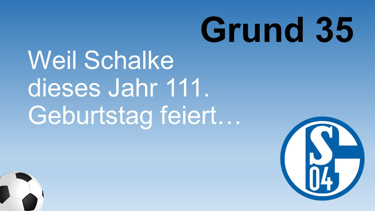 Grund 35 Weil Schalke dieses Jahr 111. Geburtstag feiert…