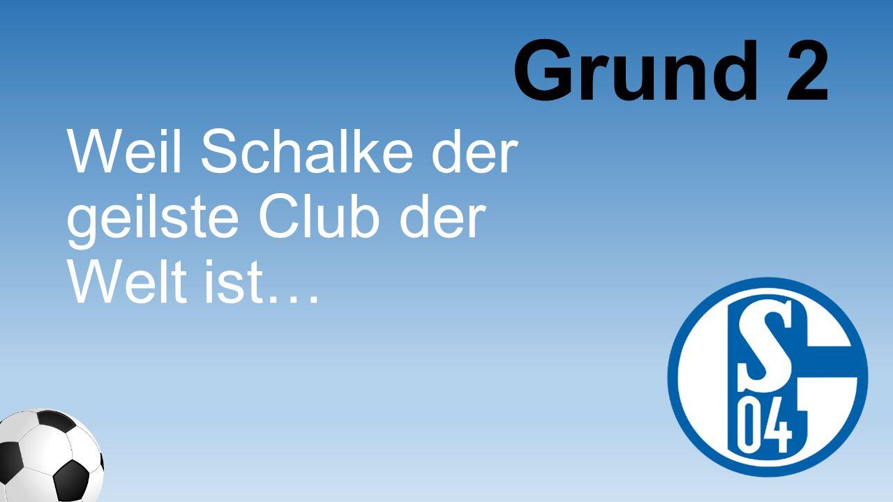 Grund 2 Weil Schalke der geilste Club der Welt ist…