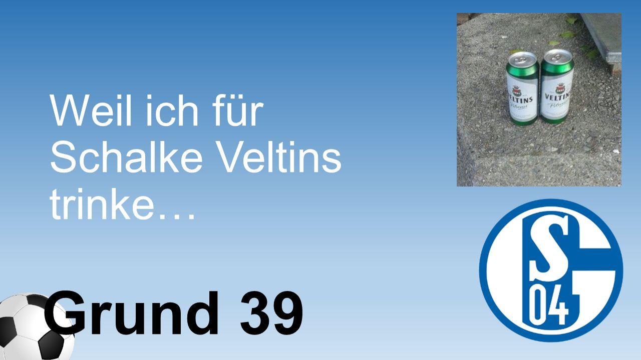 Weil ich für Schalke Veltins trinke…