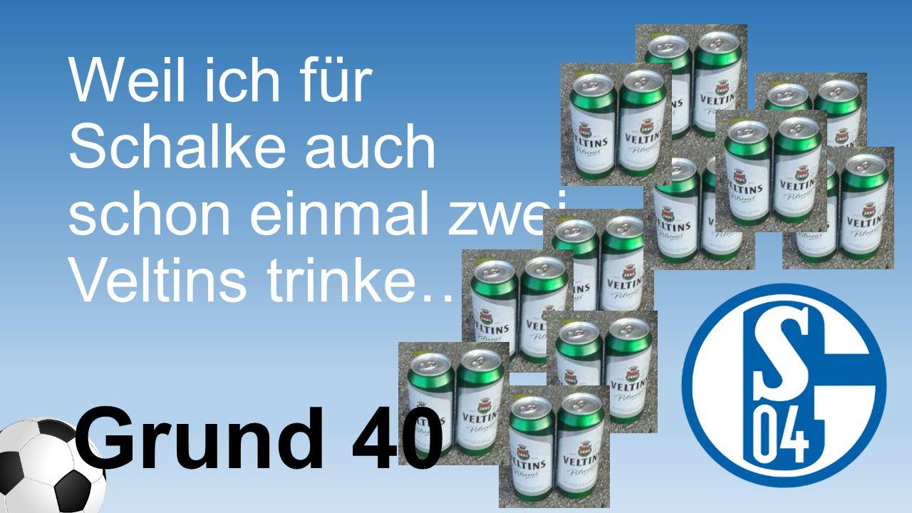 Weil ich für Schalke auch schon einmal zwei Veltins trinke….