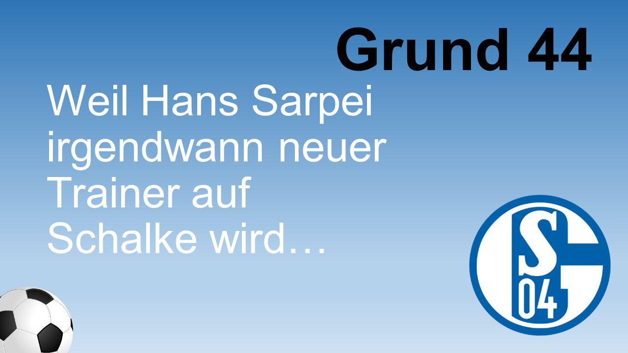 Grund 44 Weil Hans Sarpei irgendwann neuer Trainer auf Schalke wird…