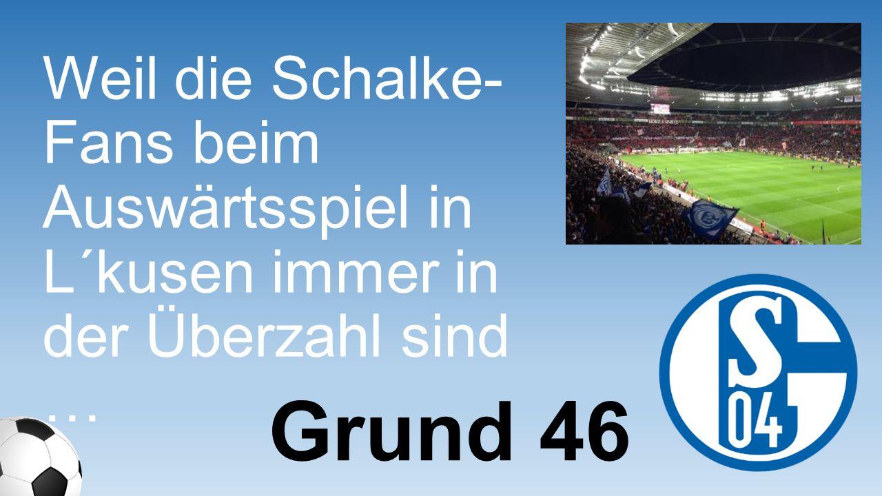 Weil die Schalke-Fans beim Auswärtsspie l in L´kusen immer in der Überzahl sind …