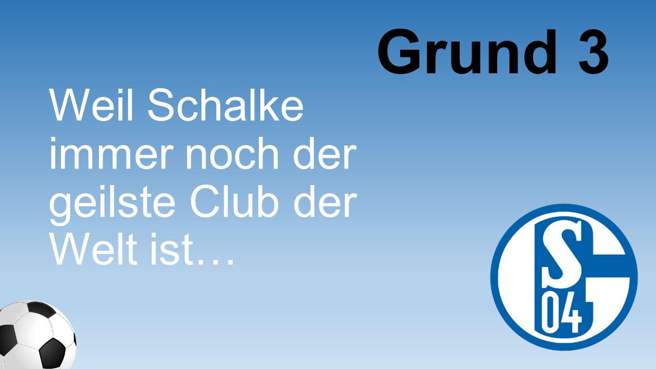Grund 3 Weil Schalke immer noch der geilste Club der Welt ist…