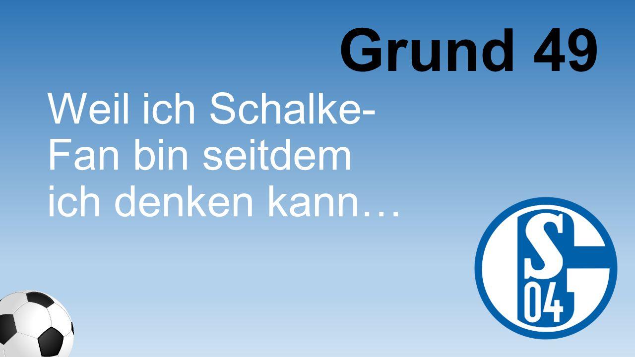 Grund 49 Weil ich Schalke-Fan bin seitdem ich denken kann…