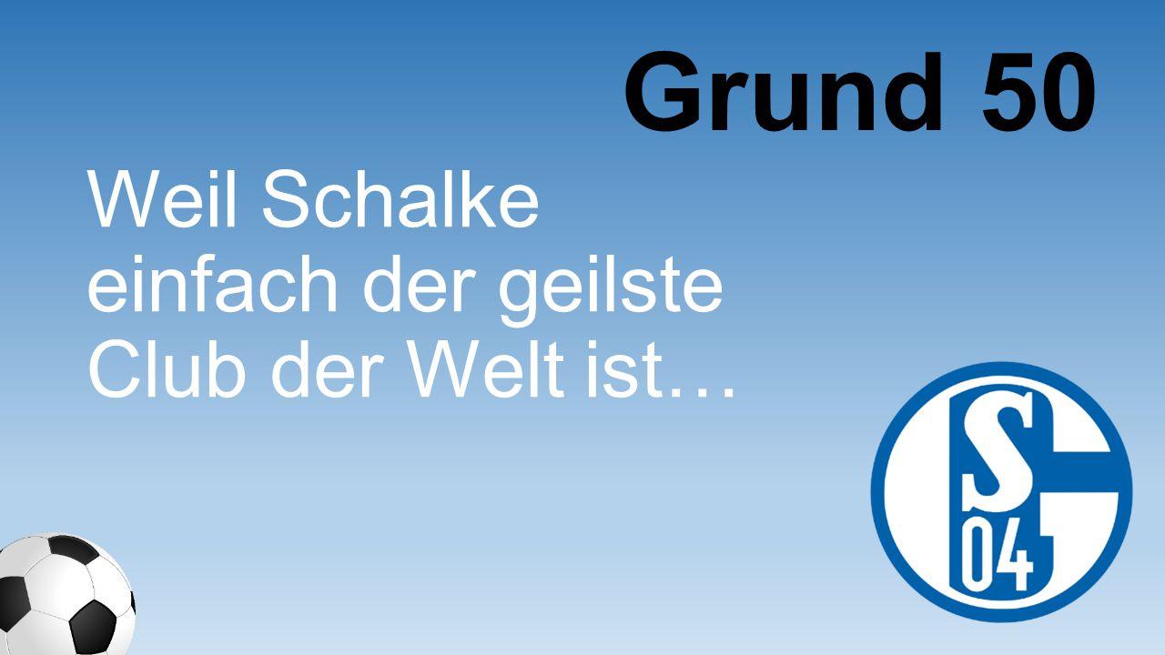 Grund 50 Weil Schalke einfach der geilste Club der Welt ist…