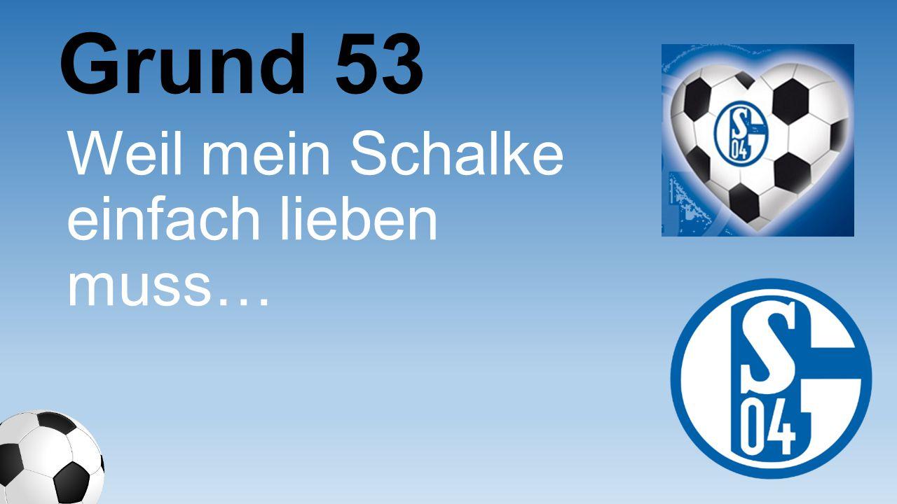 Grund 53 Weil mein Schalke einfach lieben muss…