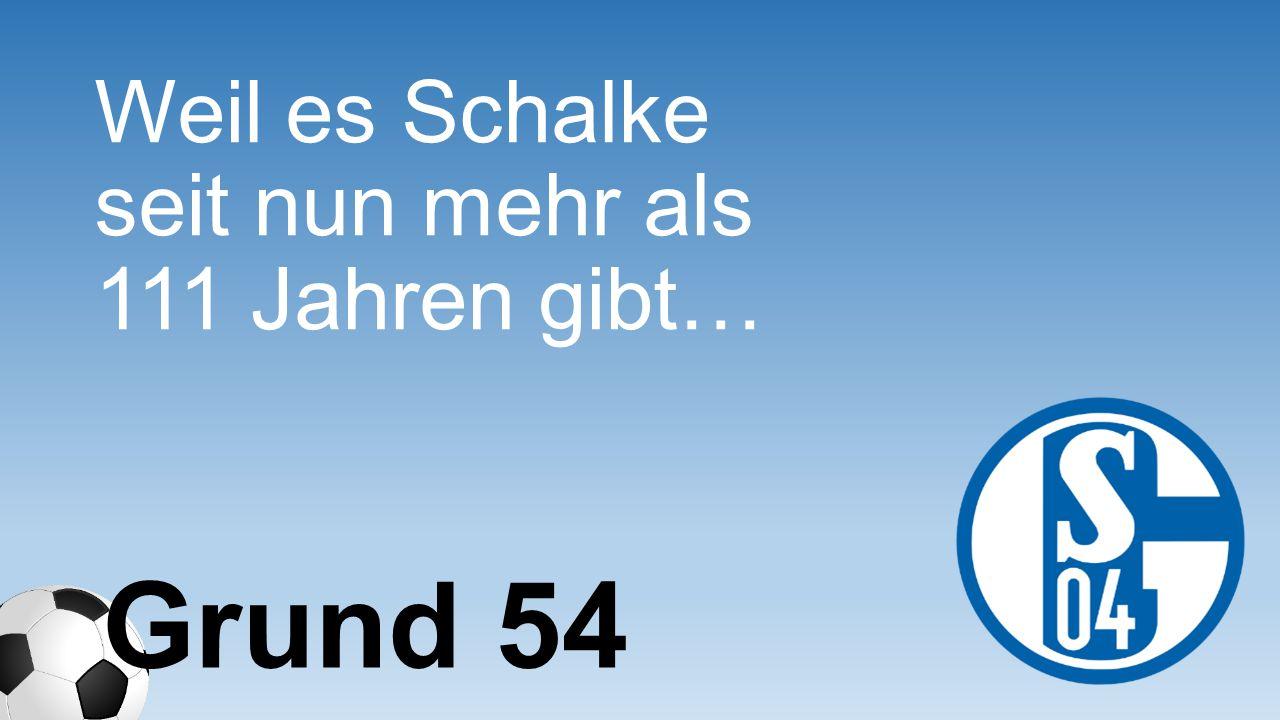 Weil es Schalke seit nun mehr als 111 Jahren gibt…
