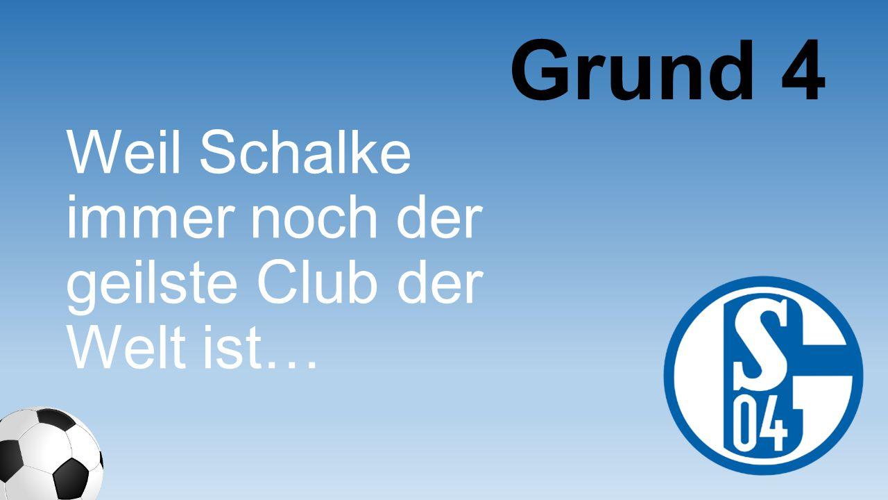 Grund 4 Weil Schalke immer noch der geilste Club der Welt ist…