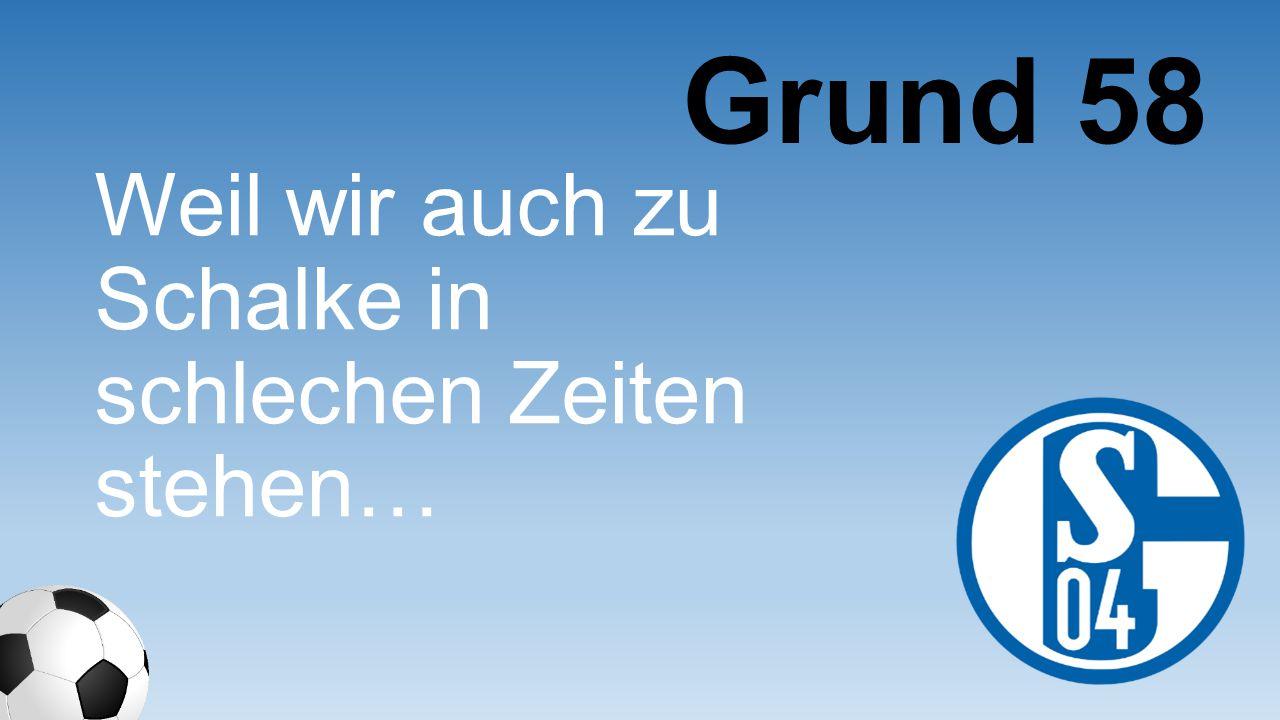 Grund 58 Weil wir auch zu Schalke in schlechen Zeiten stehen…